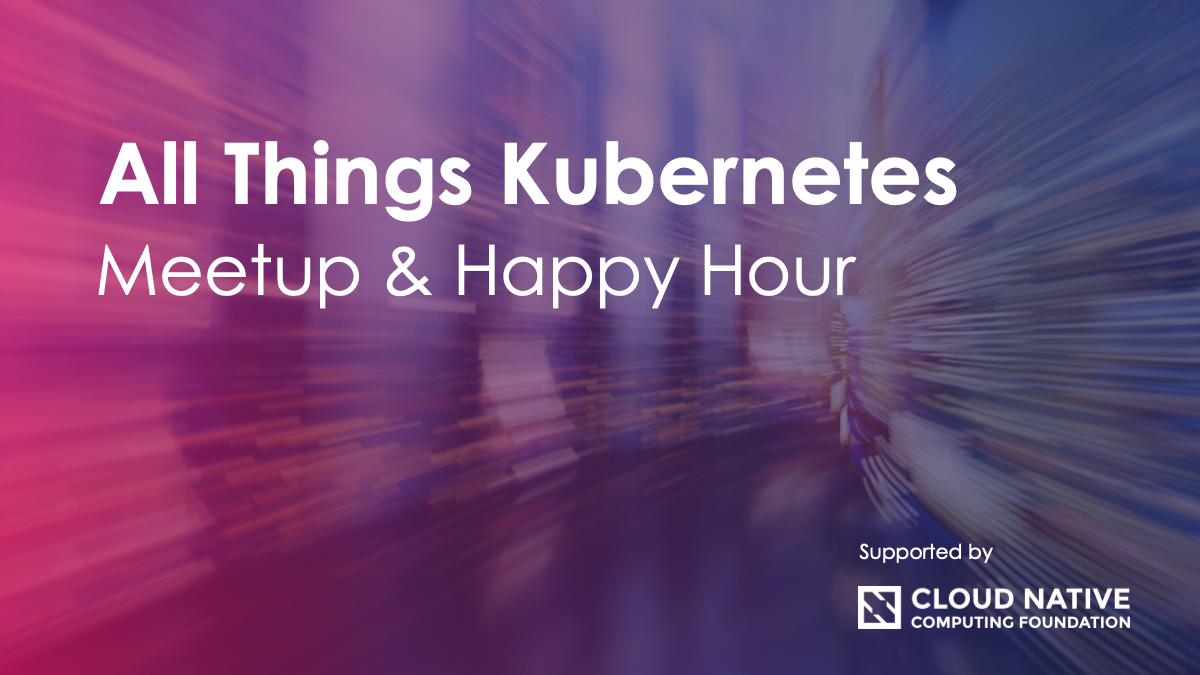 All Things Kubernetes Meetup & Happy Hour