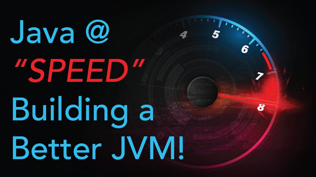 "Virtual Event - Java at ""Speed"", Building a Better JVM"