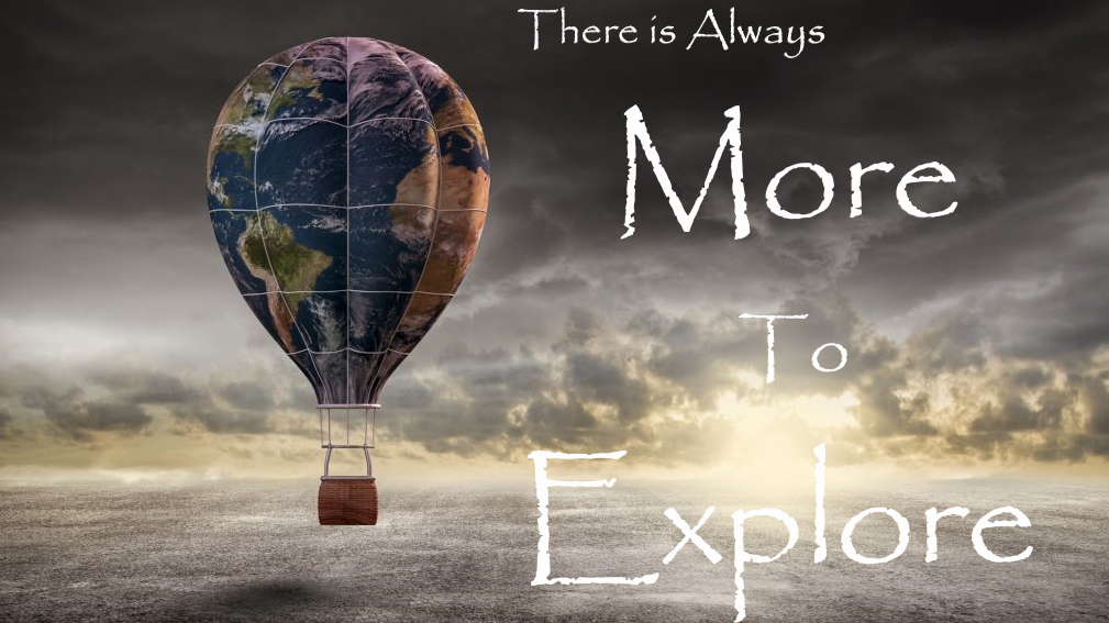 ! More to Explore ! Journeys, Adventure/Travel, Near & Far !