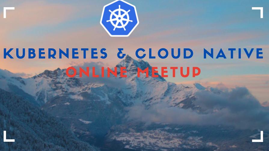Kubernetes & Cloud Native Online Meetup