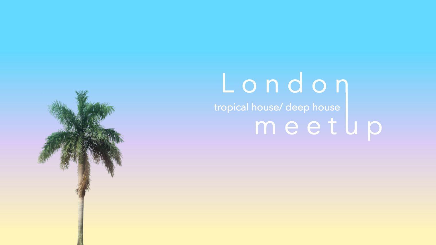 London Tropical House/ Deep House Meetup