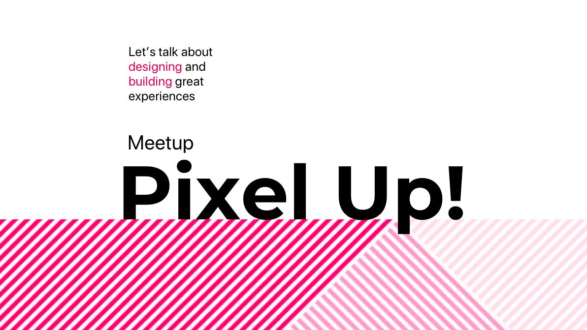 Pixel Up! Meetup — User Experience & Design