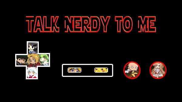 Talk Nerdy to Me - Anime, Gaming, Comic, and Nerd Culture